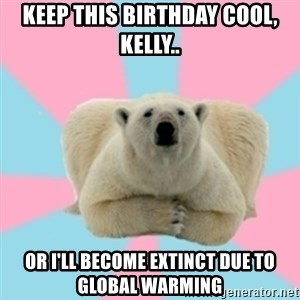Perfection Polar Bear - Keep this birthday cool, Kelly.. Or I'll become extinct due to Global Warming