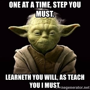 ProYodaAdvice - One at a time, step you must. Learneth you will, as teach you I must.