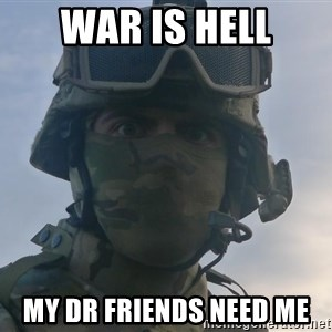 Aghast Soldier Guy - war is hell my dr friends need me