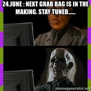 ill just wait here - 24.June : Next grab bag is in the making. Stay tuned......