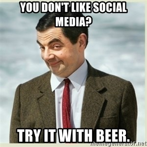 MR bean - You don't like Social media? Try it with Beer.