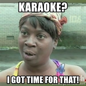 Everybody got time for that - Karaoke? i got time for that!