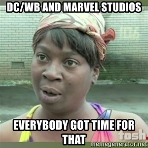 Everybody got time for that - DC/WB and Marvel Studios Everybody Got Time For That