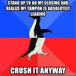 Socially Awkward to Awesome Penguin - Stand up to do my closing and realize my tampon is absolutely leaking Crush it anyway