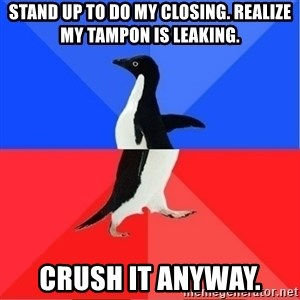 Socially Awkward to Awesome Penguin - Stand up to do my closing. Realize my tampon is leaking. Crush it anyway.