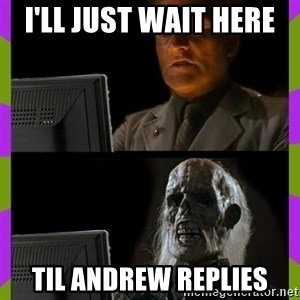ill just wait here - I'll just wait here  til Andrew replies