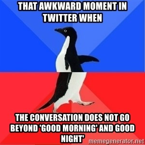 Socially Awkward to Awesome Penguin - that awkward moment in twitter when the conversation does not go beyond 'good morning' and good night'