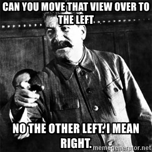 Joseph Stalin - Can you move that view over to the left No the other left. I mean right.