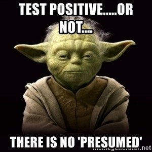 ProYodaAdvice - Test positive.....or not.... There is no 'presumed'