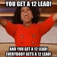 giving oprah - You get a 12 lead! and you get a 12 lead! everybody gets a 12 lead!