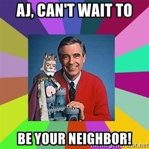 mr rogers  - AJ, Can't wait to  Be your neighbor!