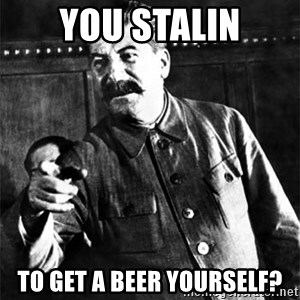 Joseph Stalin - you stalin to get a beer yourself?