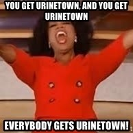 giving oprah - You get Urinetown, and you get urinetown Everybody gets Urinetown!