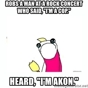 "sad do all the things - robs a man at a rock concert who said, ""I'm a cop."" Heard, ""I'm akon."""