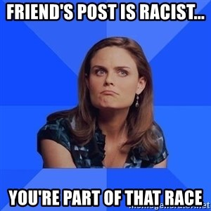 Socially Awkward Brennan - Friend's post is racist... you're part of that race