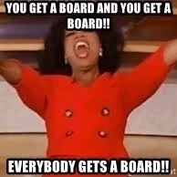 giving oprah - You get a board and you get a board!! Everybody gets a board!!