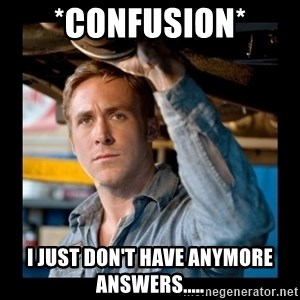 Confused Ryan Gosling - *confusion* I just don't have anymore answers.....