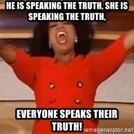 giving oprah - he is speaking the truth, she is speaking the truth, everyone speaks their truth!