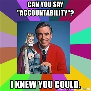 "mr rogers  - Can you say ""Accountability""? I knew you could."
