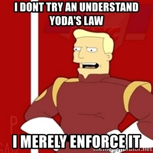 Zapp Brannigan - I dont try an understand Yoda's Law I merely enforce it