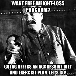 Joseph Stalin - Want free weight-loss program? Gulag offers an aggressive diet and exercise plan. Let's go!