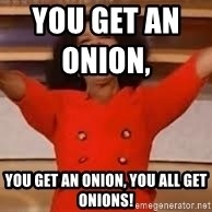 giving oprah - YOU GET AN ONION,                   YOU GET AN ONION, YOU ALL GET ONIONS!