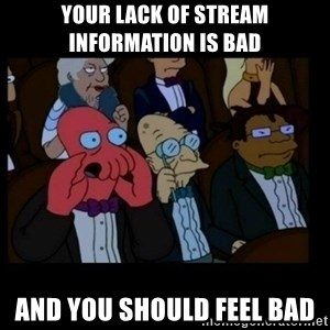 X is bad and you should feel bad - your lack of stream information is bad and you should feel bad