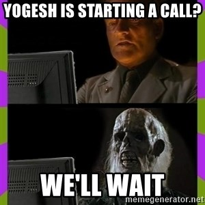 ill just wait here - YOGESH IS STARTING A CALL? We'll wait