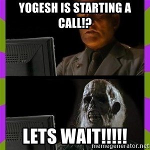 ill just wait here - Yogesh is starting a call!? Lets wait!!!!!