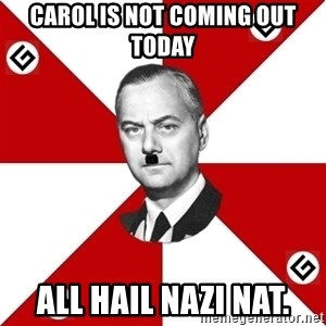 TheGrammarNazi - carol is not coming out today All Hail NAZI NAT.