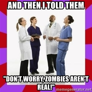 "Doctors laugh - And then I told them ""Don't worry, zombies aren't real!"""