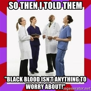 "Doctors laugh - So then I told them ""Black blood isn't anything to worry about!"""