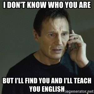 I don't know who you are... - I don't know who you are but I'll find you and I'll teach you English