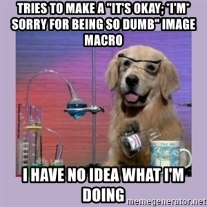 "Dog Scientist - TRIES TO MAKE A ""IT'S OKAY; *I'm* SORRY FOR BEING SO DUMB"" IMAGE MACRO I HAVE NO IDEA WHAT I'M DOING"