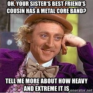Oh so you're - Oh, your sister's best friend's cousin has a metal core band? Tell me more about how heavy and extreme it is