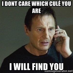 taken meme - I dont care which culé you are  I will find you