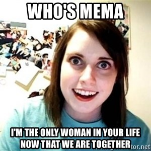Overly Attached Girlfriend creepy - Who's mema  I'm the only woman in your life now that we are together
