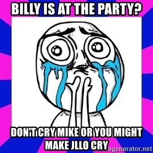 tears of joy dude - Billy is at the party? Don't cry Mike or you might make jllo cry