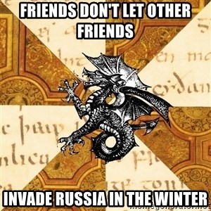 History Major Heraldic Beast - Friends don't let other friends  Invade Russia in the winter