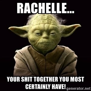 ProYodaAdvice - Rachelle... your shit together you most certainly have!