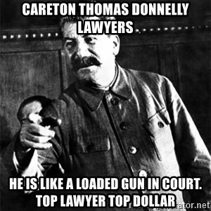 Joseph Stalin - Careton Thomas Donnelly Lawyers He is like a loaded gun in court.  Top LAWYER TOP DOLLAR