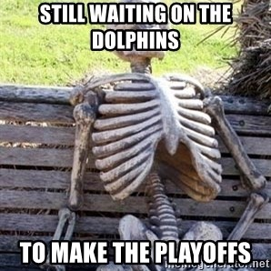 Waiting For Op - still waiting on the dolphins  to make the playoffs