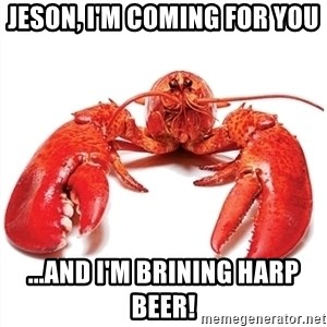 Unable to Relax and Have Fun Lobster - Jeson, I'm coming for you ...and I'm brining Harp beer!