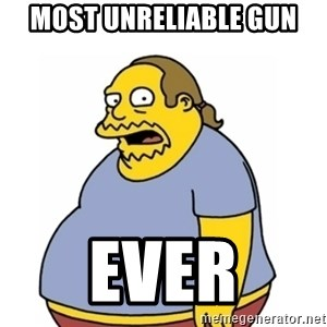 Comic Book Guy Worst Ever - most unreliable gun ever