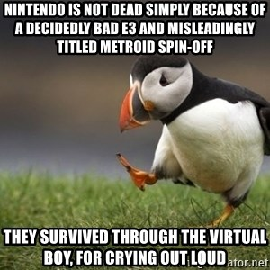 Unpopular Opinion Puffin - Nintendo is not dead simply because of a decidedly bad e3 and misleadingly titled metroid spin-off they survived through the virtual boy, for crying out loud