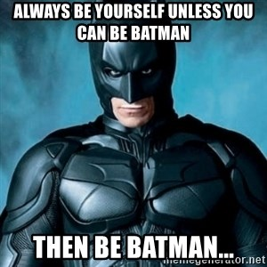 Blatantly Obvious Batman - always be yourself unless you can be batman then be batman...