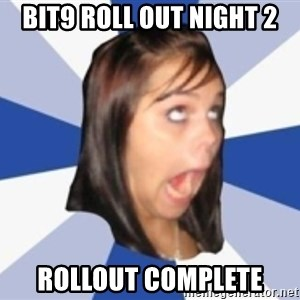Dumb girl 1 - BIT9 Roll Out NIght 2 Rollout complete