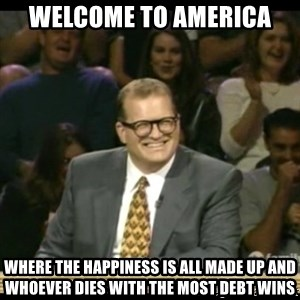 Whose Line - Welcome to America Where the happiness is all made up and whoever dies with the most debt wins