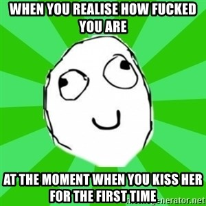 dafuq - when you realise how fucked you are at the moment when you kiss her for the first time