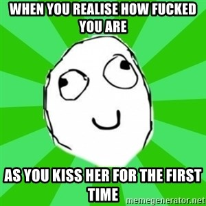 dafuq - when you realise how fucked you are as you kiss her for the first time